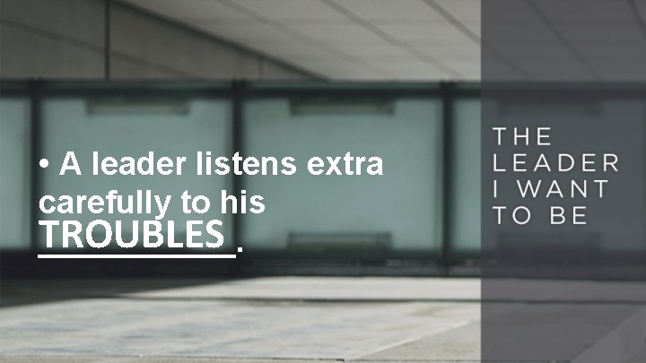• A leader listens extra carefully to his TROUBLES ______.