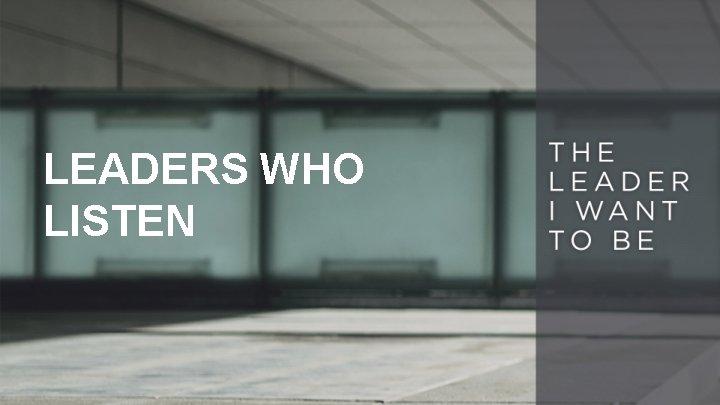LEADERS WHO LISTEN