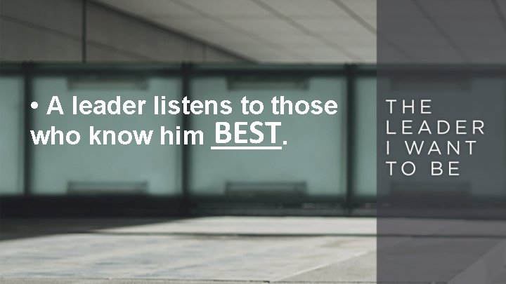 • A leader listens to those BEST who know him _____.