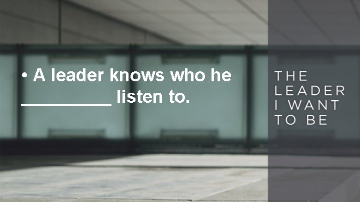 • A leader knows who he _____ listen to.
