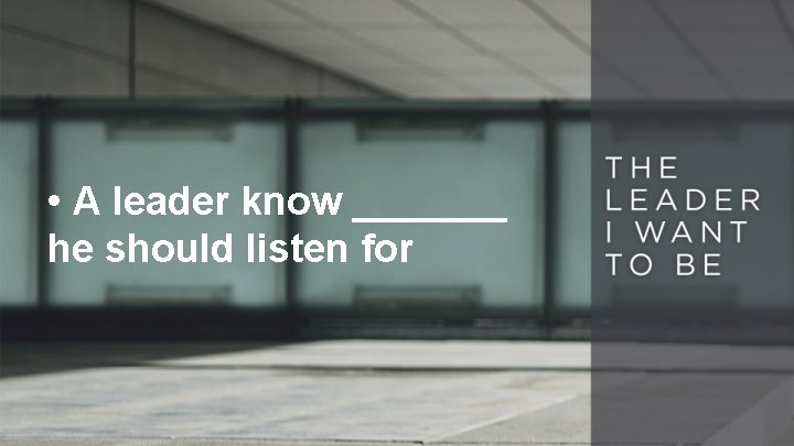 • A leader know _______ he should listen for