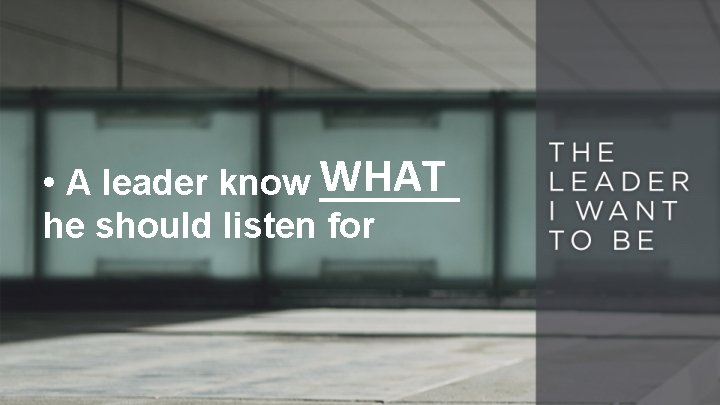 • A leader know WHAT _______ he should listen for