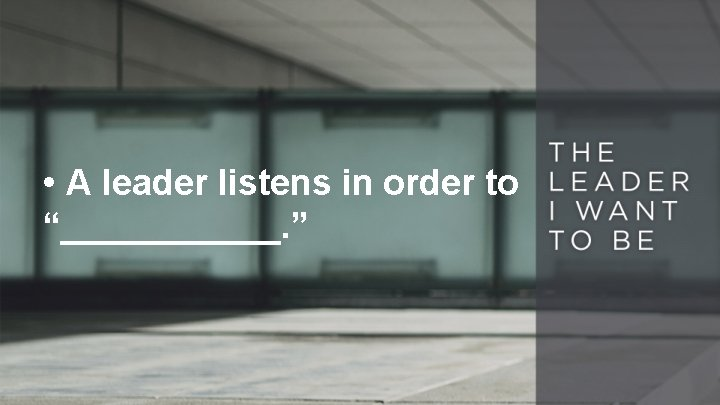 """• A leader listens in order to """"______. """""""