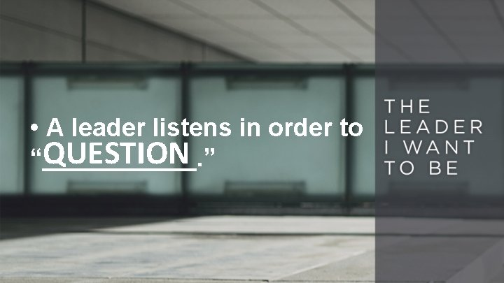 """• A leader listens in order to QUESTION """"______. """""""