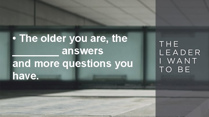 • The older you are, the ____ answers and more questions you have.