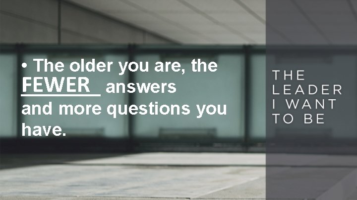 • The older you are, the FEWER ____ answers and more questions you