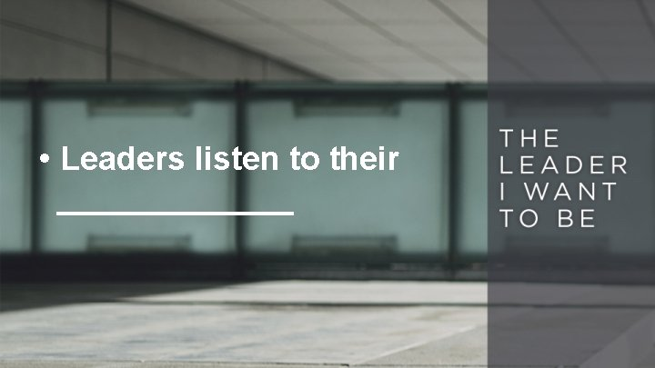 • Leaders listen to their _______