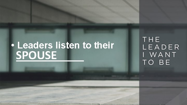 • Leaders listen to their SPOUSE _______