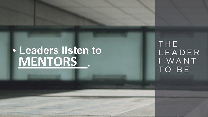 • Leaders listen to MENTORS ______.