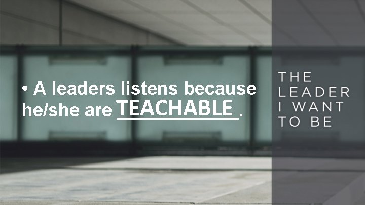 • A leaders listens because he/she are TEACHABLE ______.