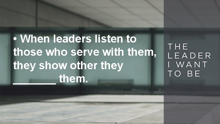 • When leaders listen to those who serve with them, they show other