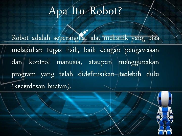 Apa Itu Robot? Robot adalah seperangkat alat mekanik yang bisa melakukan tugas fisik, baik