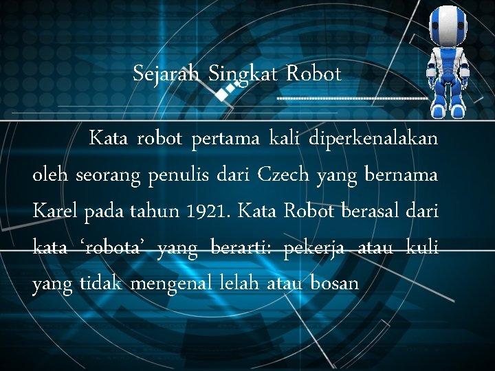 Sejarah Singkat Robot Kata robot pertama kali diperkenalakan oleh seorang penulis dari Czech yang