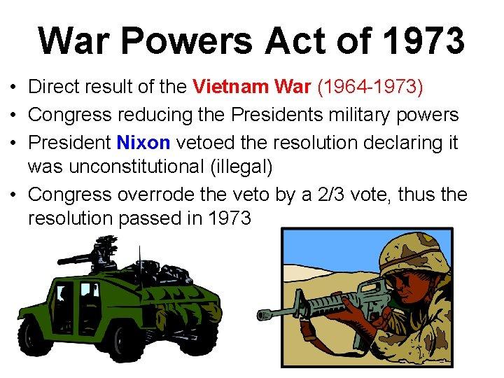 War Powers Act of 1973 • Direct result of the Vietnam War (1964 -1973)