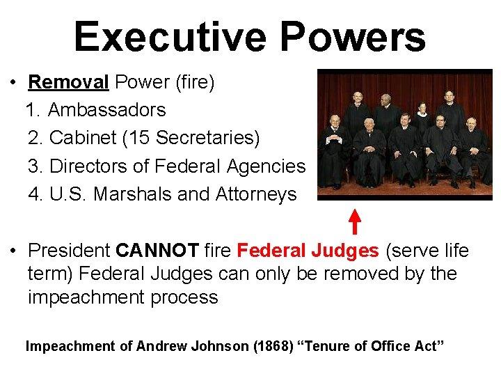 Executive Powers • Removal Power (fire) 1. Ambassadors 2. Cabinet (15 Secretaries) 3. Directors
