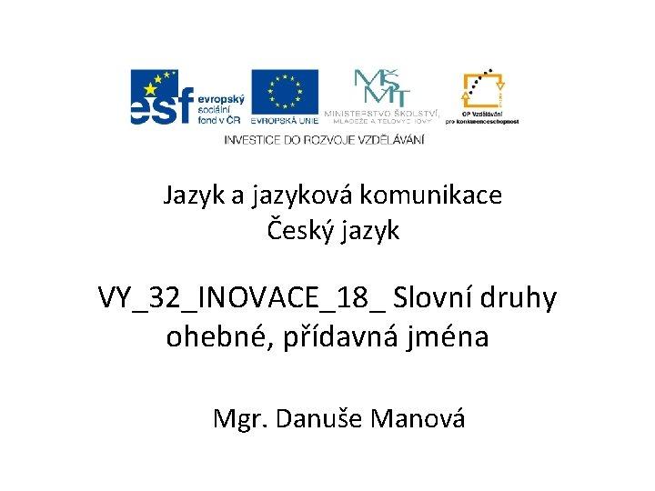Jazyk a jazyková komunikace Český jazyk VY_32_INOVACE_18_ Slovní druhy ohebné, přídavná jména Mgr. Danuše