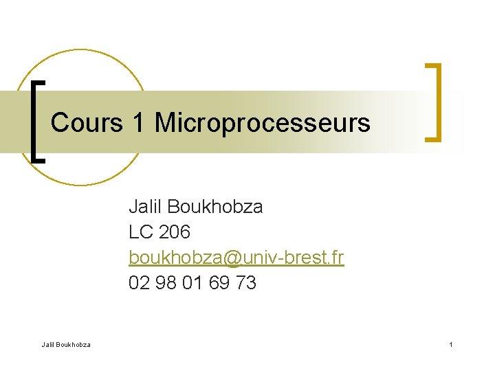 Cours 1 Microprocesseurs Jalil Boukhobza LC 206 boukhobza@univ-brest. fr 02 98 01 69 73