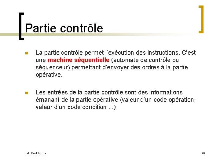 Partie contrôle n La partie contrôle permet l'exécution des instructions. C'est une machine séquentielle