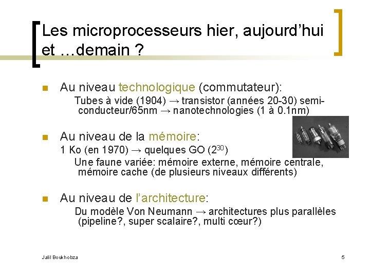 Les microprocesseurs hier, aujourd'hui et …demain ? n Au niveau technologique (commutateur): Tubes à