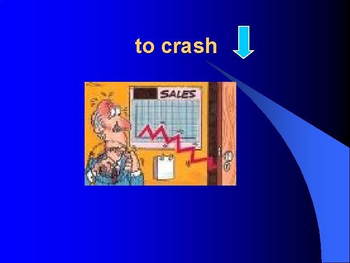 to crash