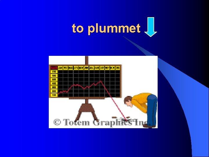 to plummet