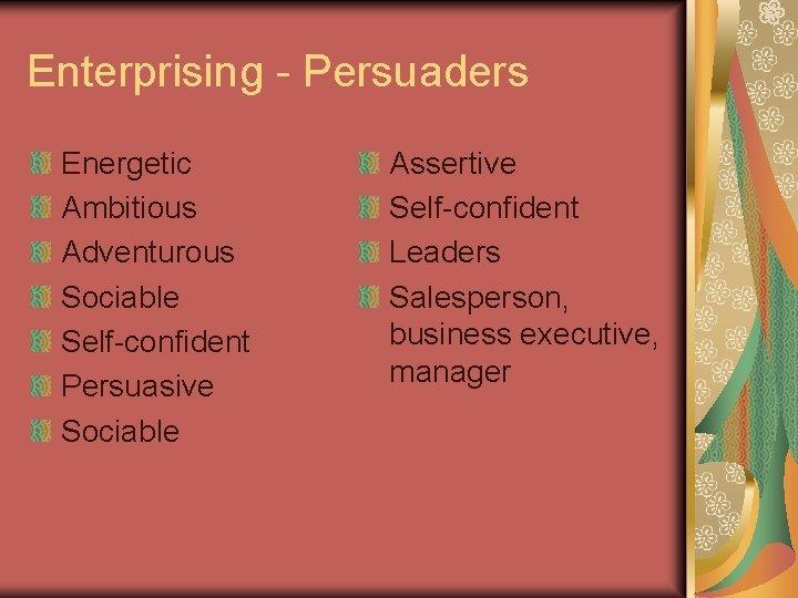 Enterprising - Persuaders Energetic Ambitious Adventurous Sociable Self-confident Persuasive Sociable Assertive Self-confident Leaders Salesperson,