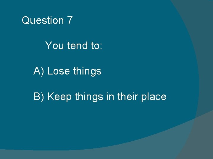 Question 7 You tend to: A) Lose things B) Keep things in their place
