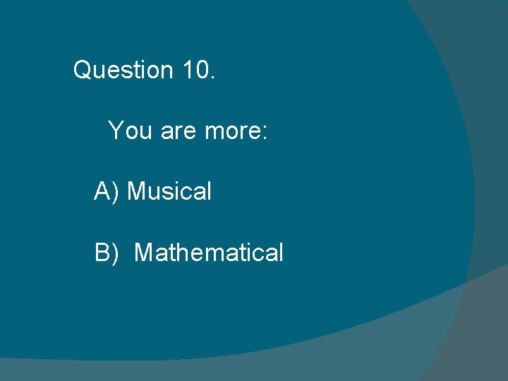 Question 10. You are more: A) Musical B) Mathematical