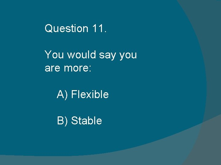 Question 11. You would say you are more: A) Flexible B) Stable