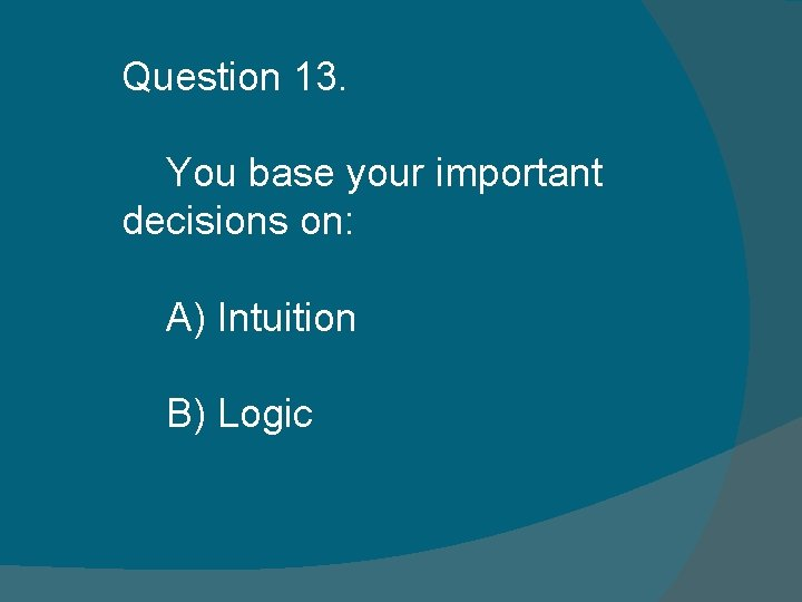 Question 13. You base your important decisions on: A) Intuition B) Logic