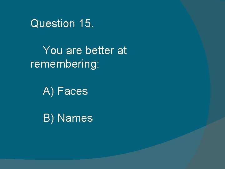Question 15. You are better at remembering: A) Faces B) Names