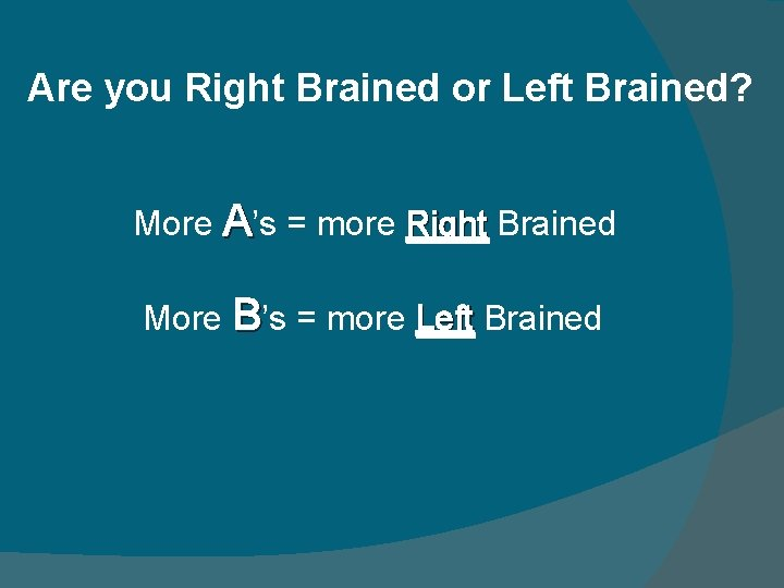 Are you Right Brained or Left Brained? More A's = more Right Brained More