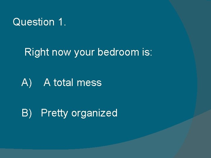 Question 1. Right now your bedroom is: A) A total mess B) Pretty organized