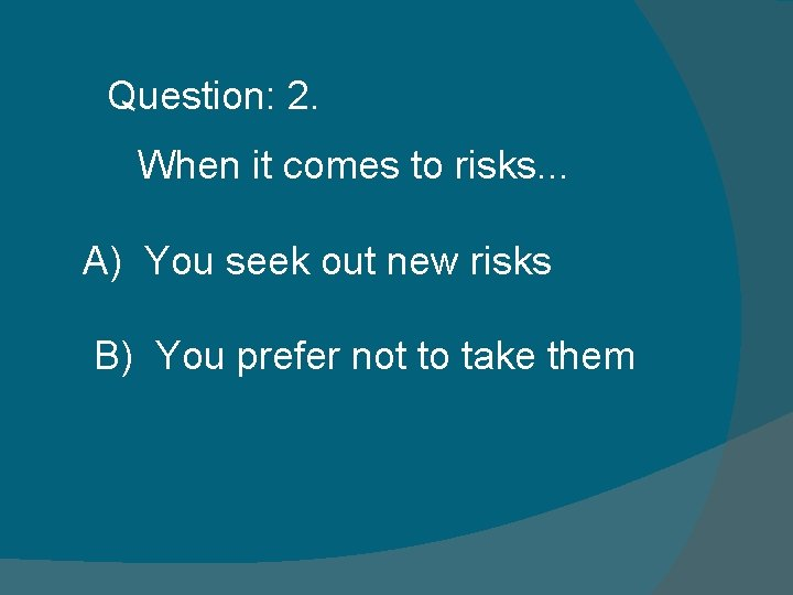 Question: 2. When it comes to risks. . . A) You seek out new
