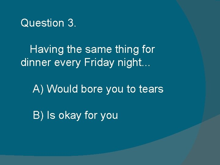 Question 3. Having the same thing for dinner every Friday night. . . A)