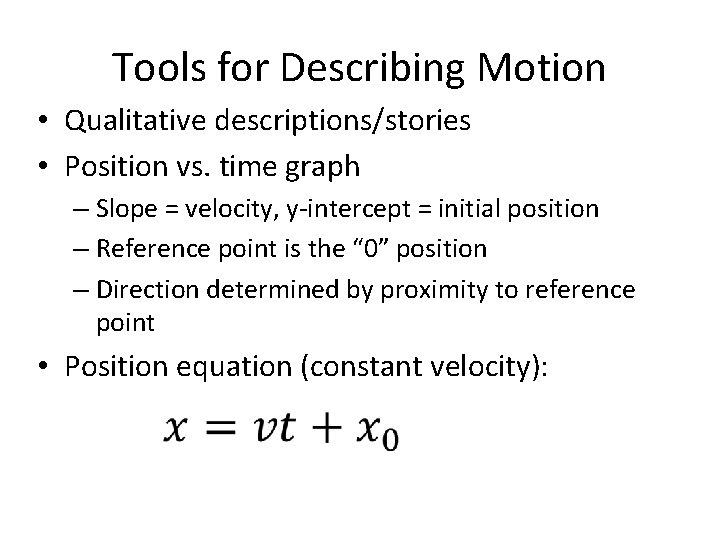 Tools for Describing Motion • Qualitative descriptions/stories • Position vs. time graph – Slope