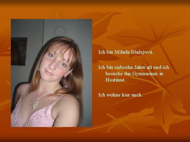 Ich bin Milada Blažejová. Ich bin siebzehn Jahre alt und ich besuche das Gymnasium