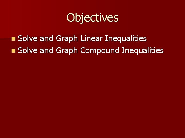 Objectives n Solve and Graph Linear Inequalities n Solve and Graph Compound Inequalities