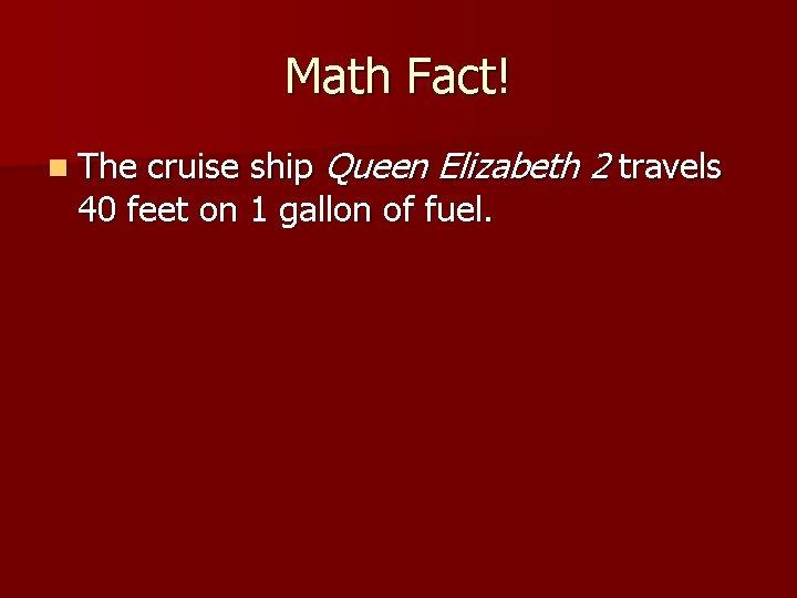 Math Fact! n The cruise ship Queen Elizabeth 2 travels 40 feet on 1