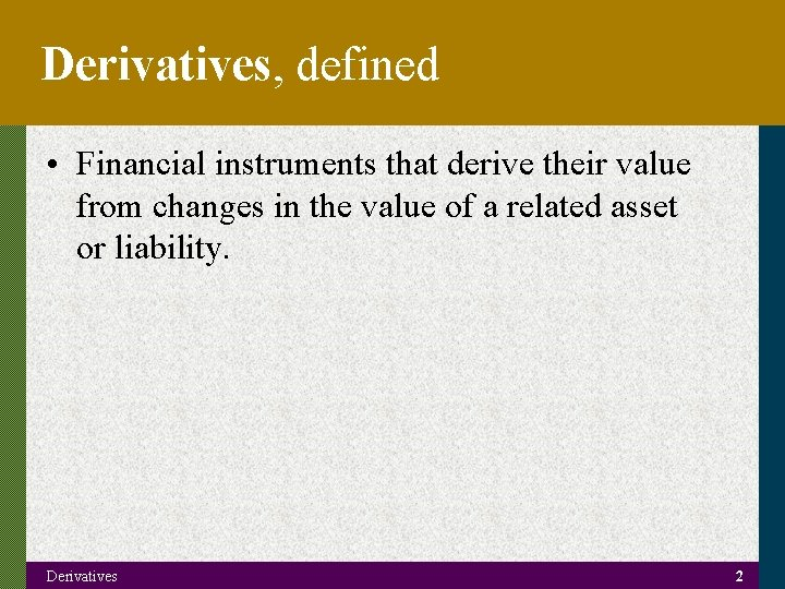 Derivatives, defined • Financial instruments that derive their value from changes in the value
