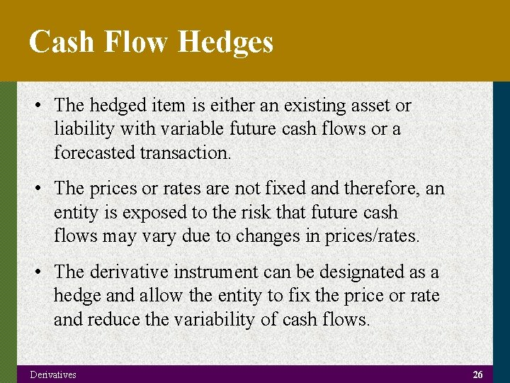 Cash Flow Hedges • The hedged item is either an existing asset or liability