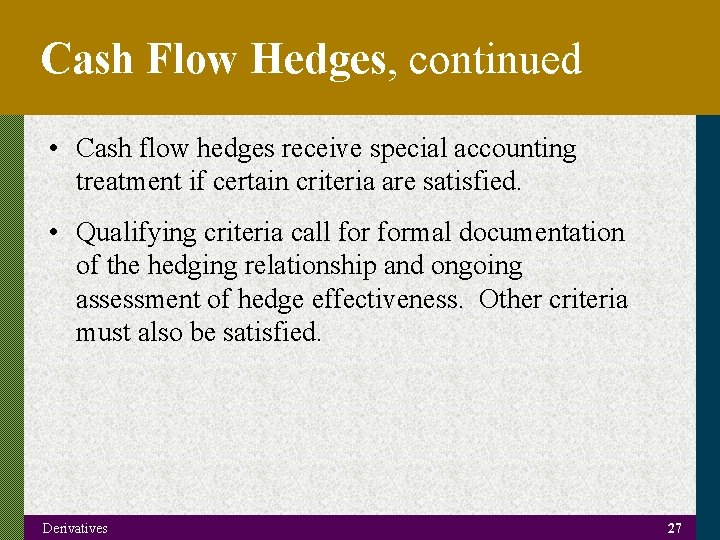 Cash Flow Hedges, continued • Cash flow hedges receive special accounting treatment if certain