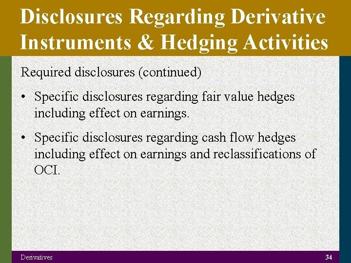 Disclosures Regarding Derivative Instruments & Hedging Activities Required disclosures (continued) • Specific disclosures regarding