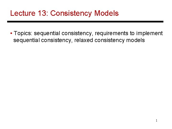 Lecture 13: Consistency Models • Topics: sequential consistency, requirements to implement sequential consistency, relaxed