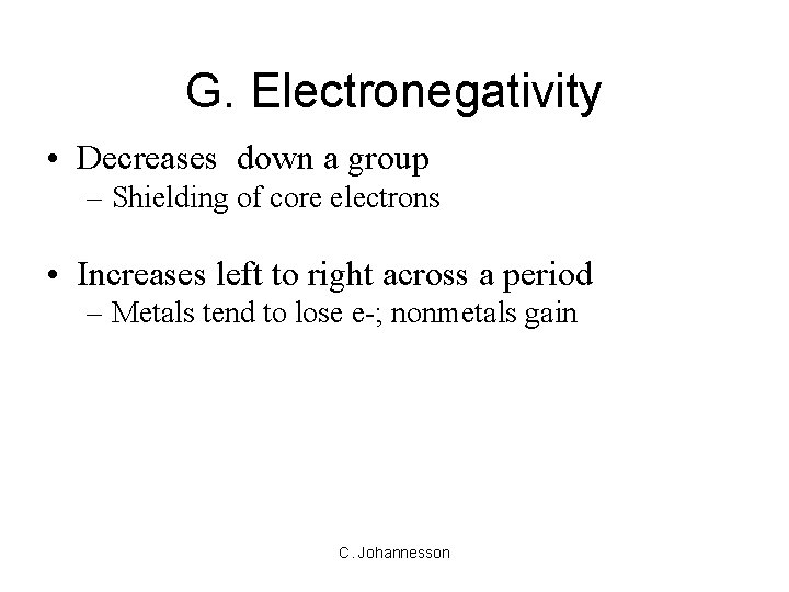 G. Electronegativity • Decreases down a group – Shielding of core electrons • Increases