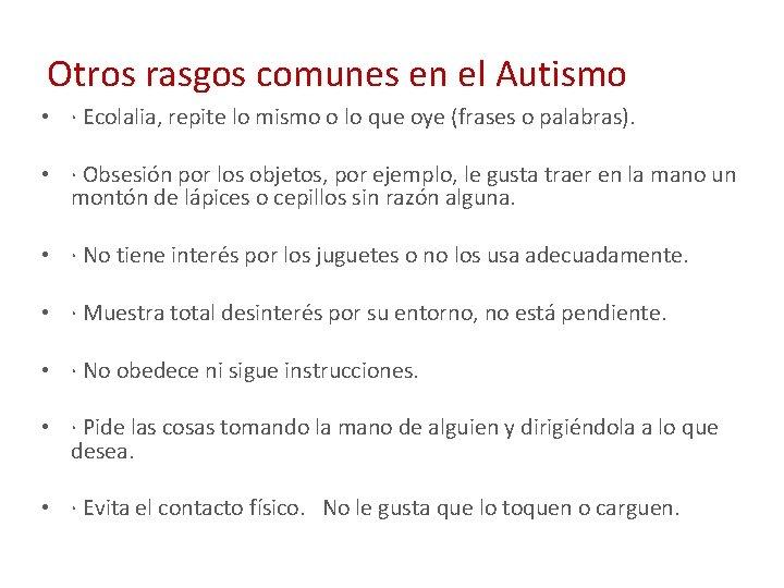 Otros rasgos comunes en el Autismo • · Ecolalia, repite lo mismo o lo