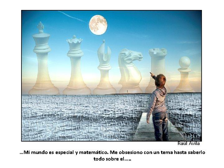 Raúl Avila …Mi mundo es especial y matemático. Me obsesiono con un tema hasta