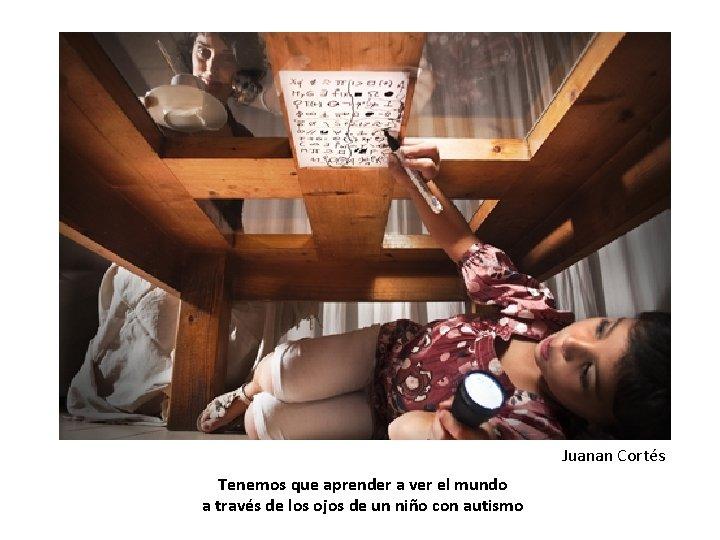 Juanan Cortés Tenemos que aprender a ver el mundo a través de los ojos