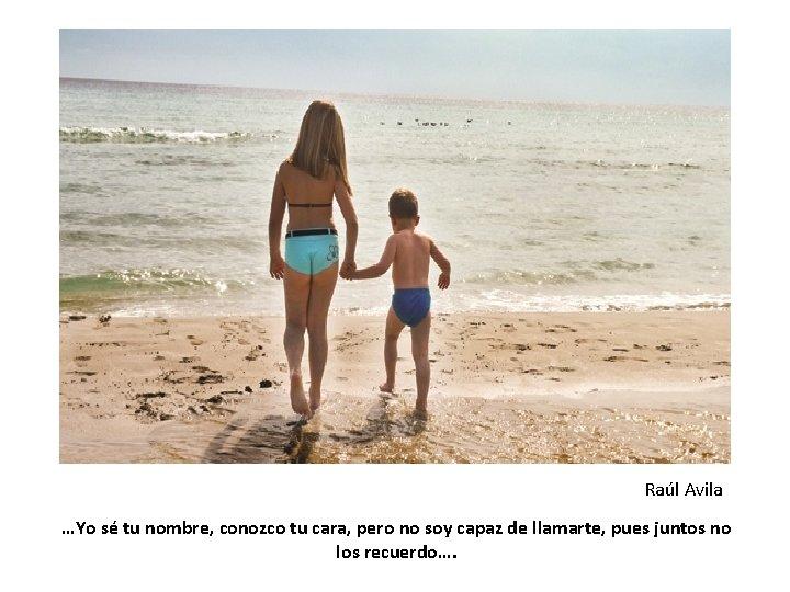 Raúl Avila …Yo sé tu nombre, conozco tu cara, pero no soy capaz de