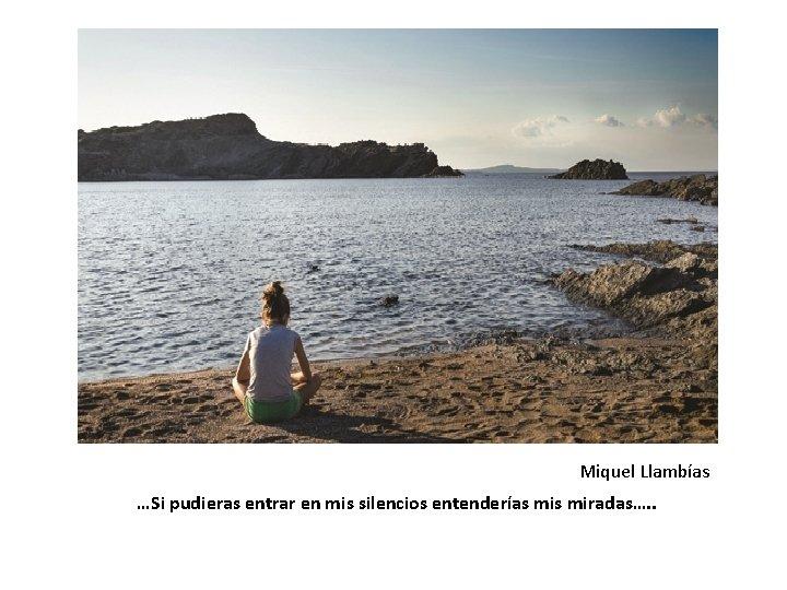 Miquel Llambías …Si pudieras entrar en mis silencios entenderías miradas…. .